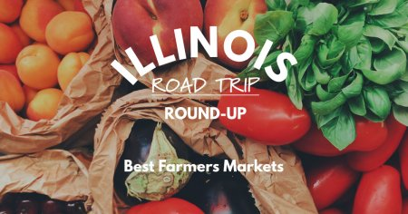 Illinois Road Trip Round Up   Best Farmers Markets